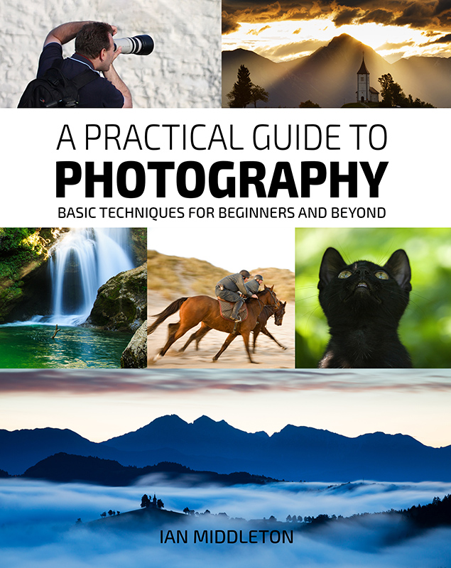A Practical Guide to Photography - Basic Techniques for Beginners and beyond by Ian Middleton